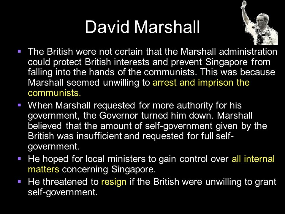 David Marshall  The British were not certain that the Marshall administration could protect British interests and prevent Singapore from falling into