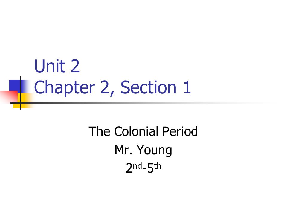 Unit 2 Chapter 2, Section 1 The Colonial Period Mr. Young 2 nd -5 th