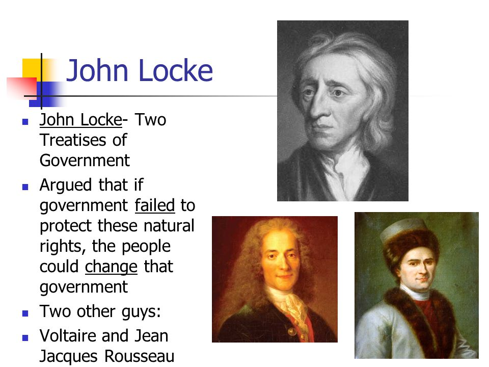 John Locke John Locke- Two Treatises of Government Argued that if government failed to protect these natural rights, the people could change that government Two other guys: Voltaire and Jean Jacques Rousseau