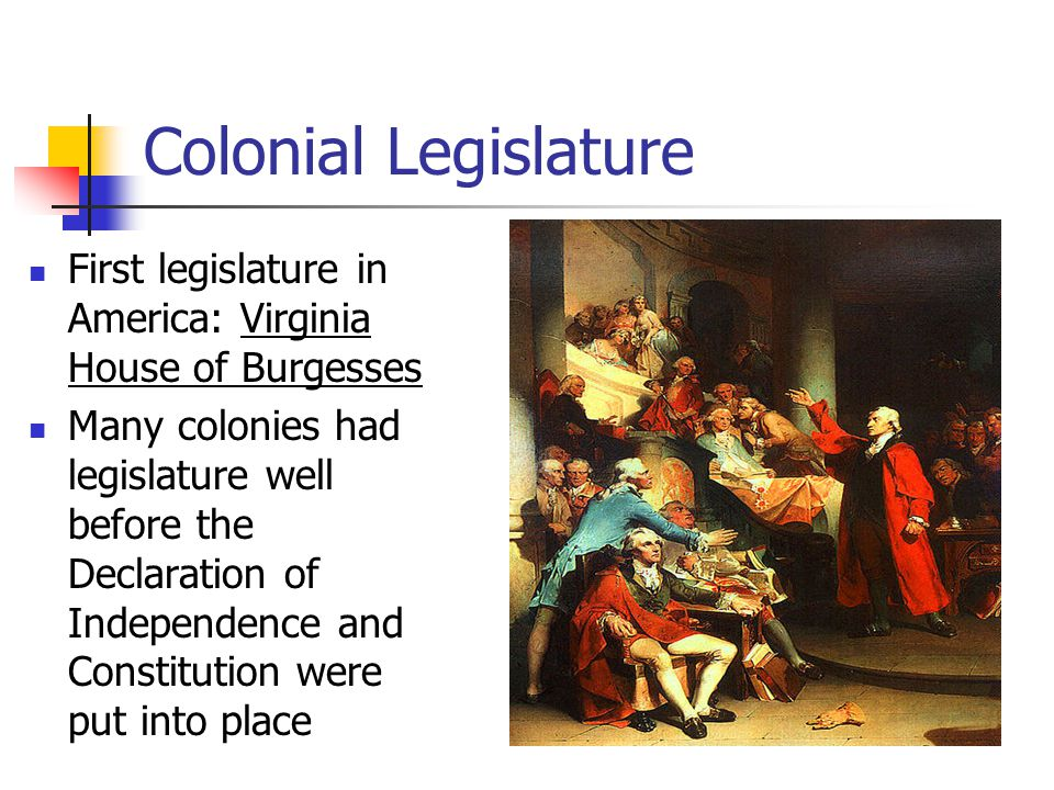 Colonial Legislature First legislature in America: Virginia House of Burgesses Many colonies had legislature well before the Declaration of Independence and Constitution were put into place