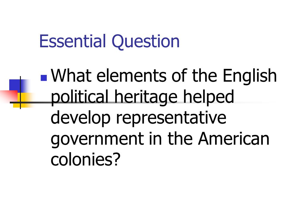 Essential Question What elements of the English political heritage helped develop representative government in the American colonies