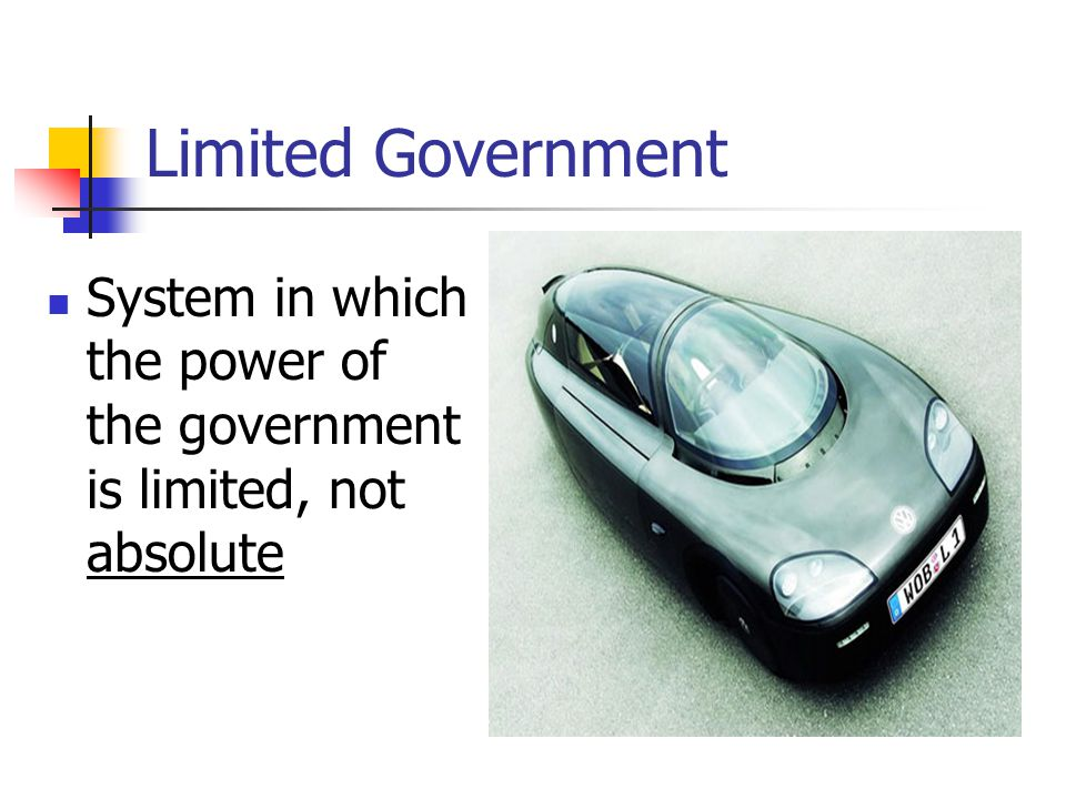 Limited Government System in which the power of the government is limited, not absolute
