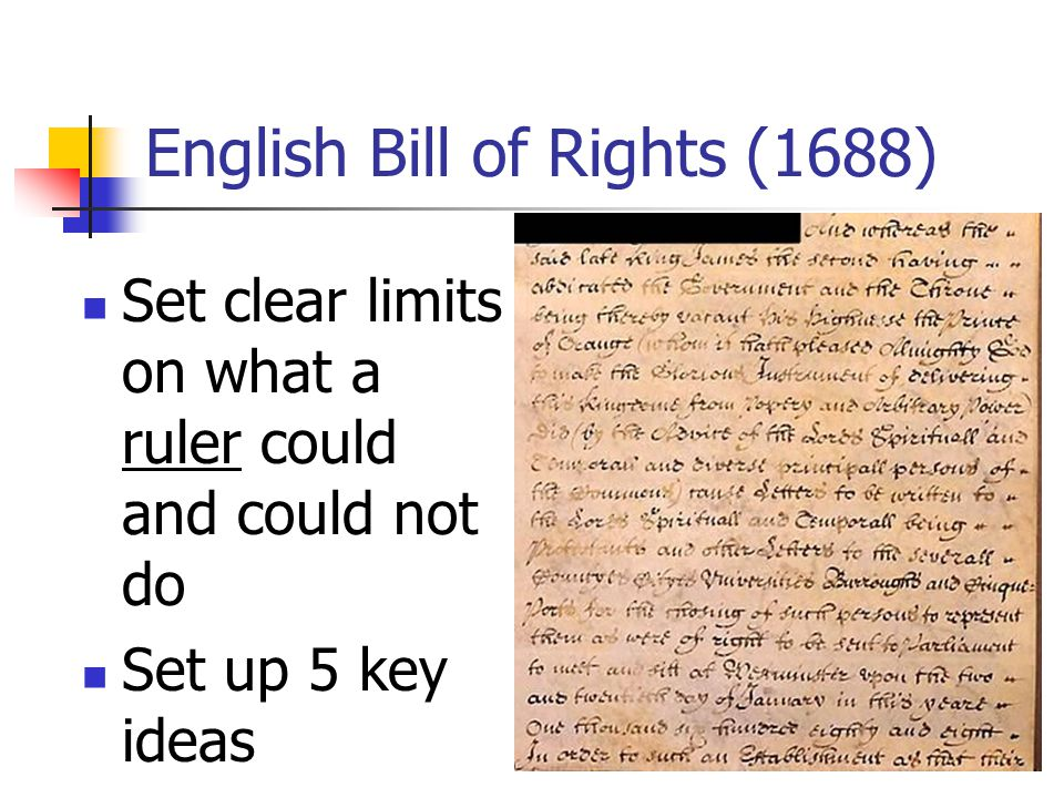 English Bill of Rights (1688) Set clear limits on what a ruler could and could not do Set up 5 key ideas