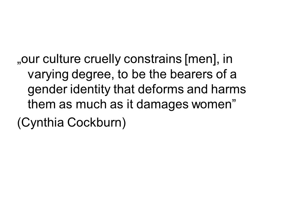 """our culture cruelly constrains [men], in varying degree, to be the bearers of a gender identity that deforms and harms them as much as it damages women (Cynthia Cockburn)"