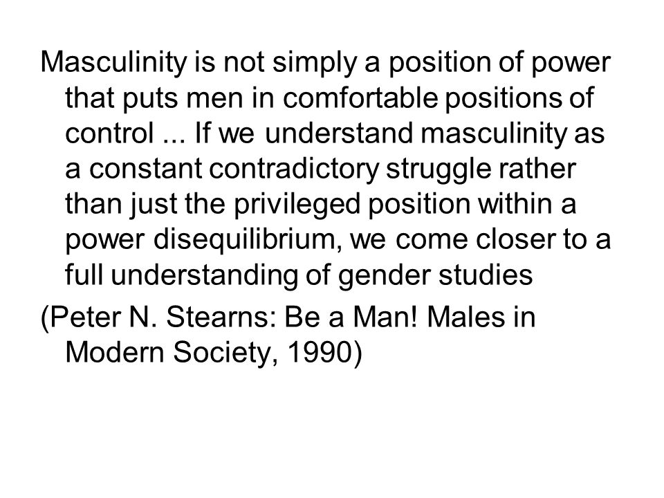 Masculinity is not simply a position of power that puts men in comfortable positions of control...