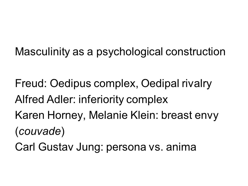 Masculinity as a psychological construction Freud: Oedipus complex, Oedipal rivalry Alfred Adler: inferiority complex Karen Horney, Melanie Klein: breast envy (couvade) Carl Gustav Jung: persona vs.