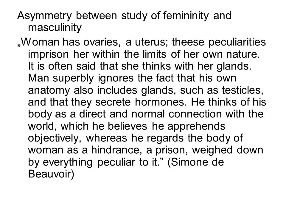 "Asymmetry between study of femininity and masculinity ""Woman has ovaries, a uterus; theese peculiarities imprison her within the limits of her own nature."
