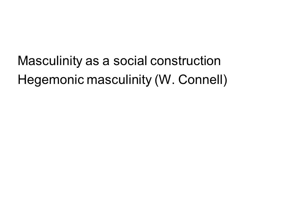 Masculinity as a social construction Hegemonic masculinity (W. Connell)