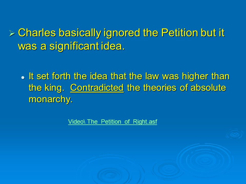  Charles basically ignored the Petition but it was a significant idea. It set forth the idea that the law was higher than the king. Contradicted the