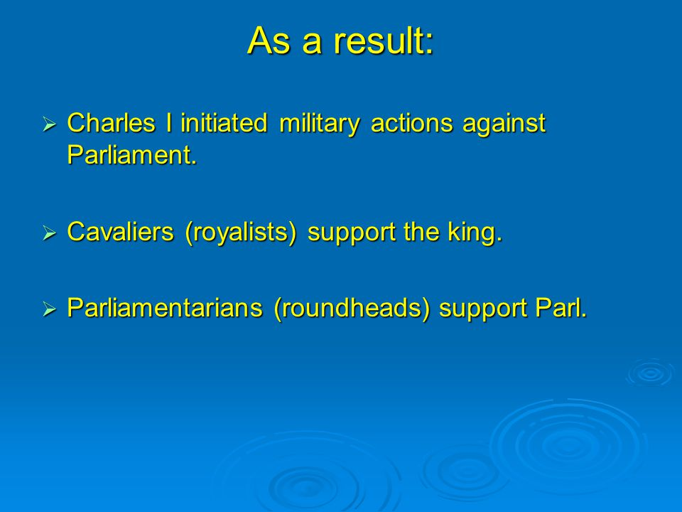 As a result:  Charles I initiated military actions against Parliament.
