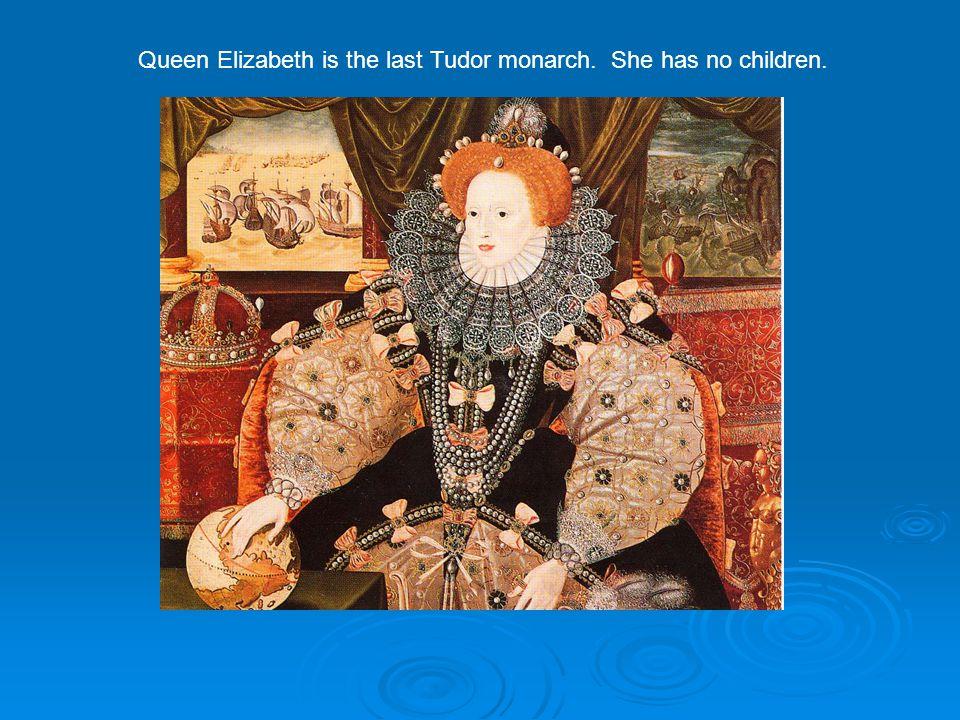 Queen Elizabeth is the last Tudor monarch. She has no children.