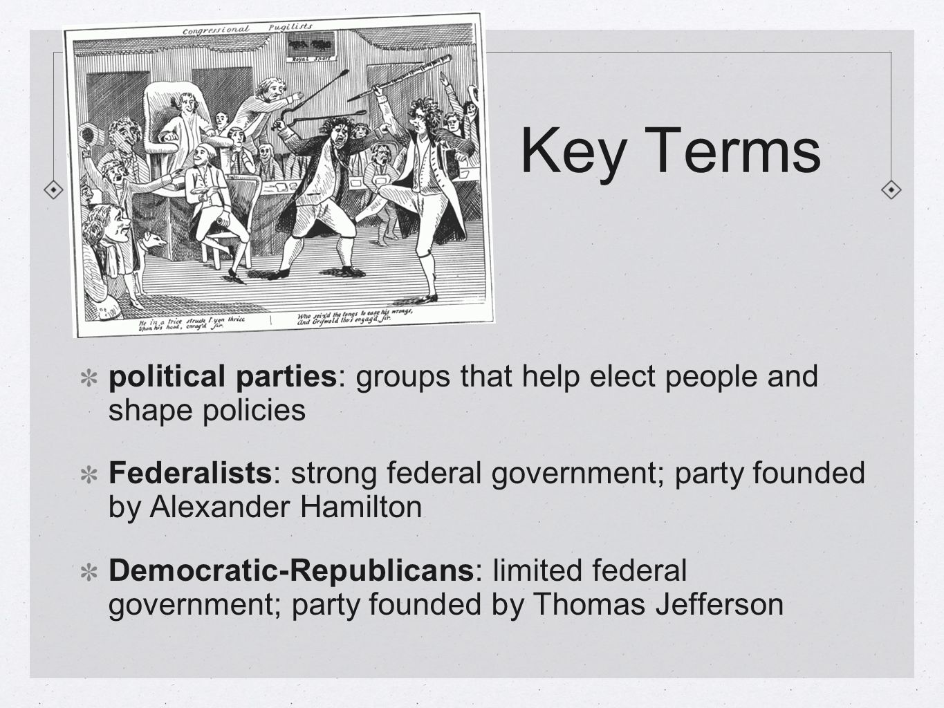 Key Terms political parties: groups that help elect people and shape policies Federalists: strong federal government; party founded by Alexander Hamilton Democratic-Republicans: limited federal government; party founded by Thomas Jefferson