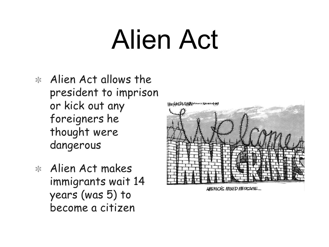 Alien Act Alien Act allows the president to imprison or kick out any foreigners he thought were dangerous Alien Act makes immigrants wait 14 years (was 5) to become a citizen