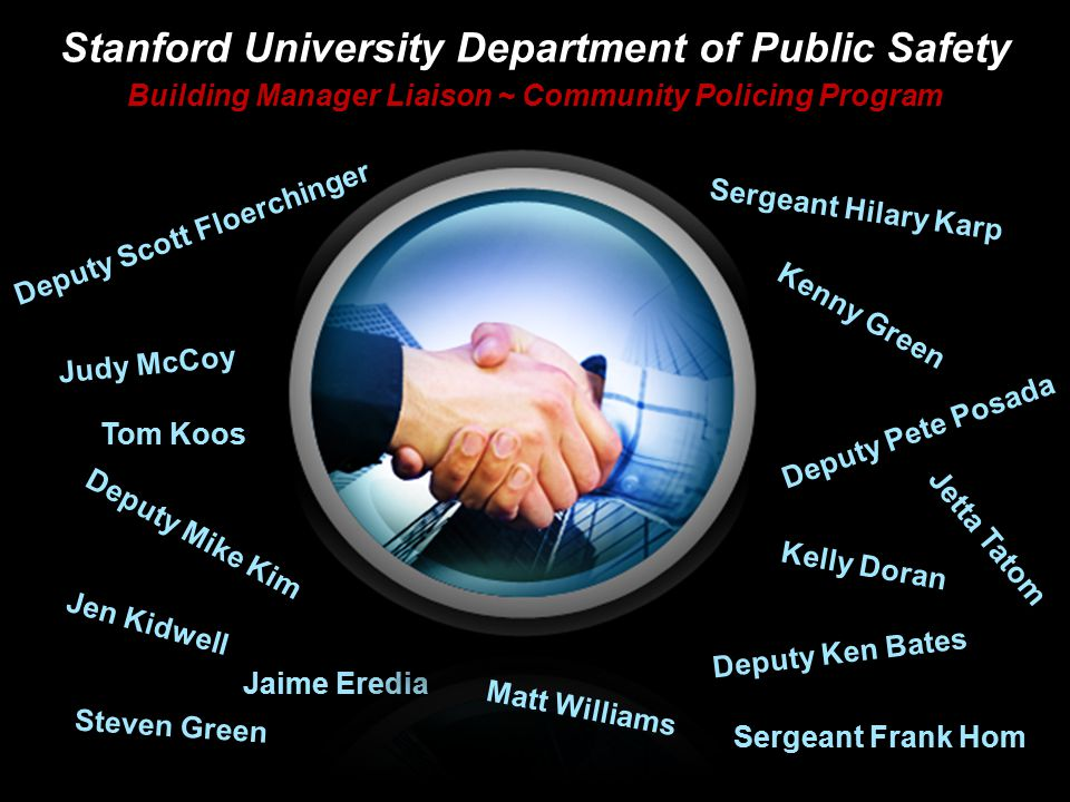 Stanford University Department of Public Safety Building Manager Liaison ~ Community Policing Program Judy McCoy Jen Kidwell Deputy Mike Kim Jetta Tatom Deputy Ken Bates Kelly Doran Deputy Pete Posada Deputy Scott Floerchinger Sergeant Hilary Karp Jaime Eredia Tom Koos Kenny Green Sergeant Frank Hom Matt Williams Steven Green