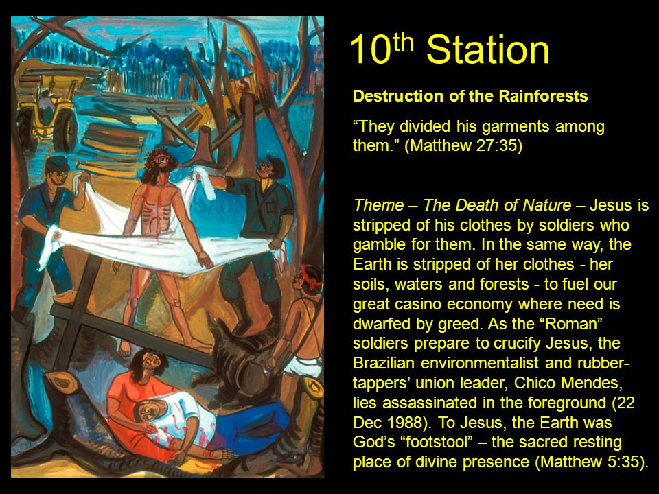 "10 th Station Destruction of the Rainforests ""They divided his garments among them."" (Matthew 27:35) Theme – The Death of Nature – Jesus is stripped o"