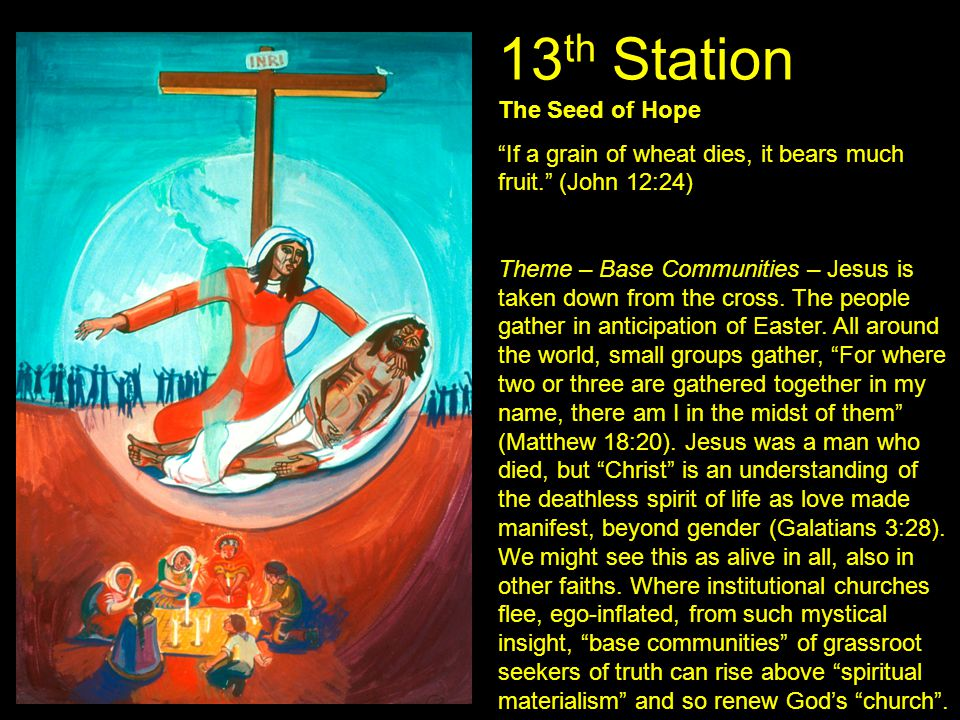 "13 th Station The Seed of Hope ""If a grain of wheat dies, it bears much fruit."" (John 12:24) Theme – Base Communities – Jesus is taken down from the c"
