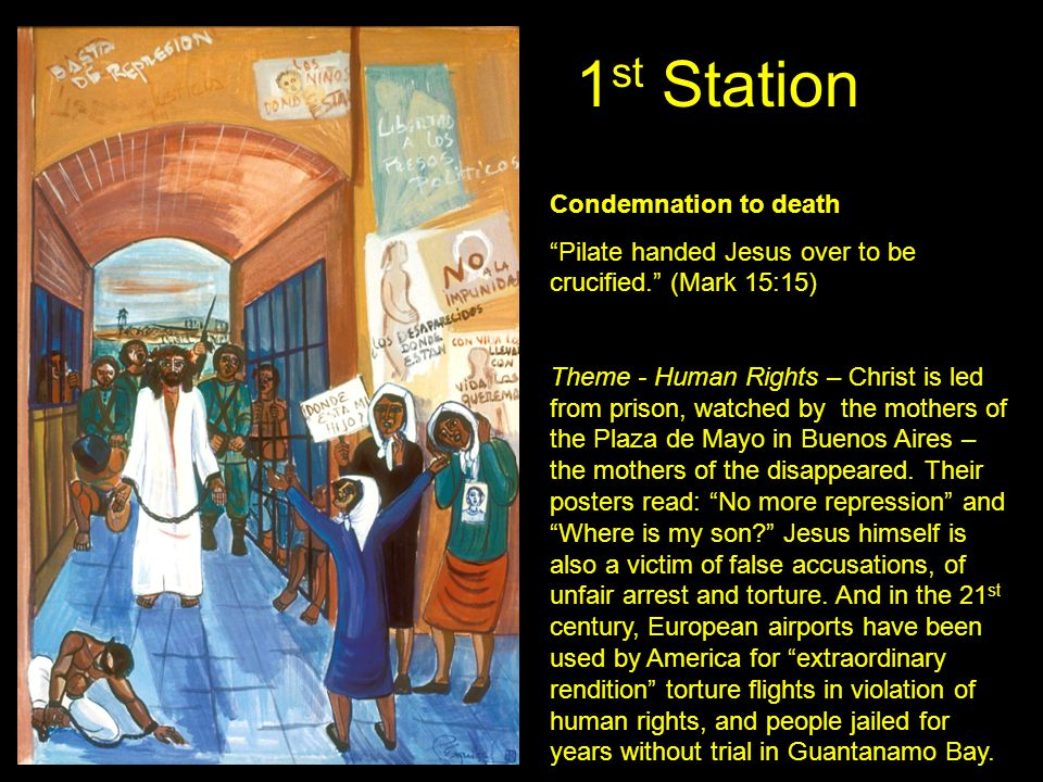 "1 st Station Condemnation to death ""Pilate handed Jesus over to be crucified."" (Mark 15:15) Theme - Human Rights – Christ is led from prison, watched"