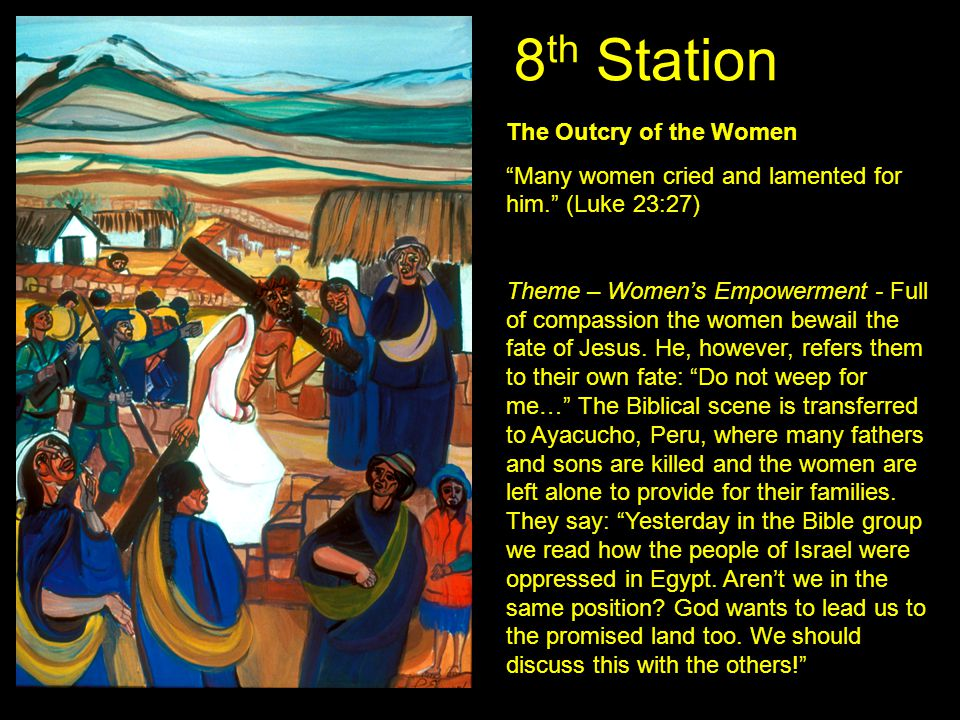 "8 th Station The Outcry of the Women ""Many women cried and lamented for him."" (Luke 23:27) Theme – Women's Empowerment - Full of compassion the women"