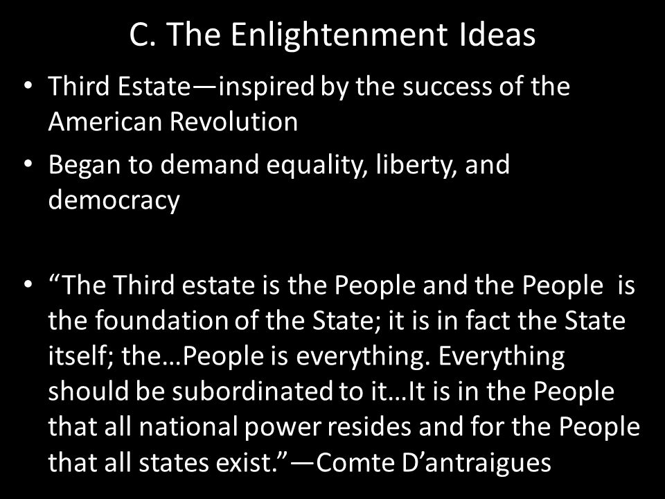 "C. The Enlightenment Ideas Third Estate—inspired by the success of the American Revolution Began to demand equality, liberty, and democracy ""The Third"