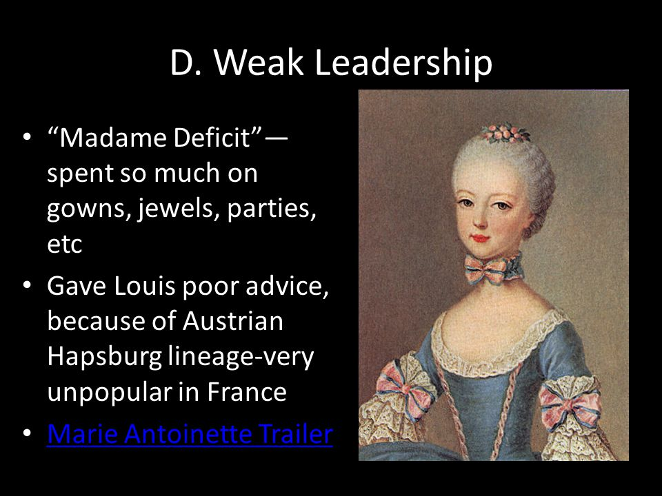 "D. Weak Leadership ""Madame Deficit""— spent so much on gowns, jewels, parties, etc Gave Louis poor advice, because of Austrian Hapsburg lineage-very un"