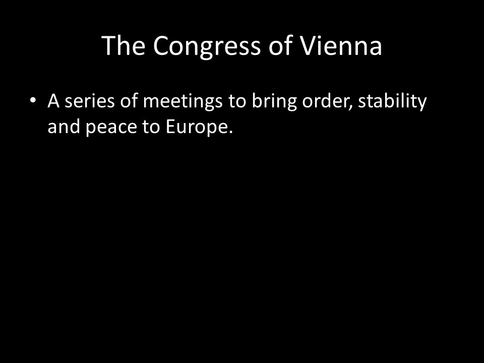 The Congress of Vienna A series of meetings to bring order, stability and peace to Europe.
