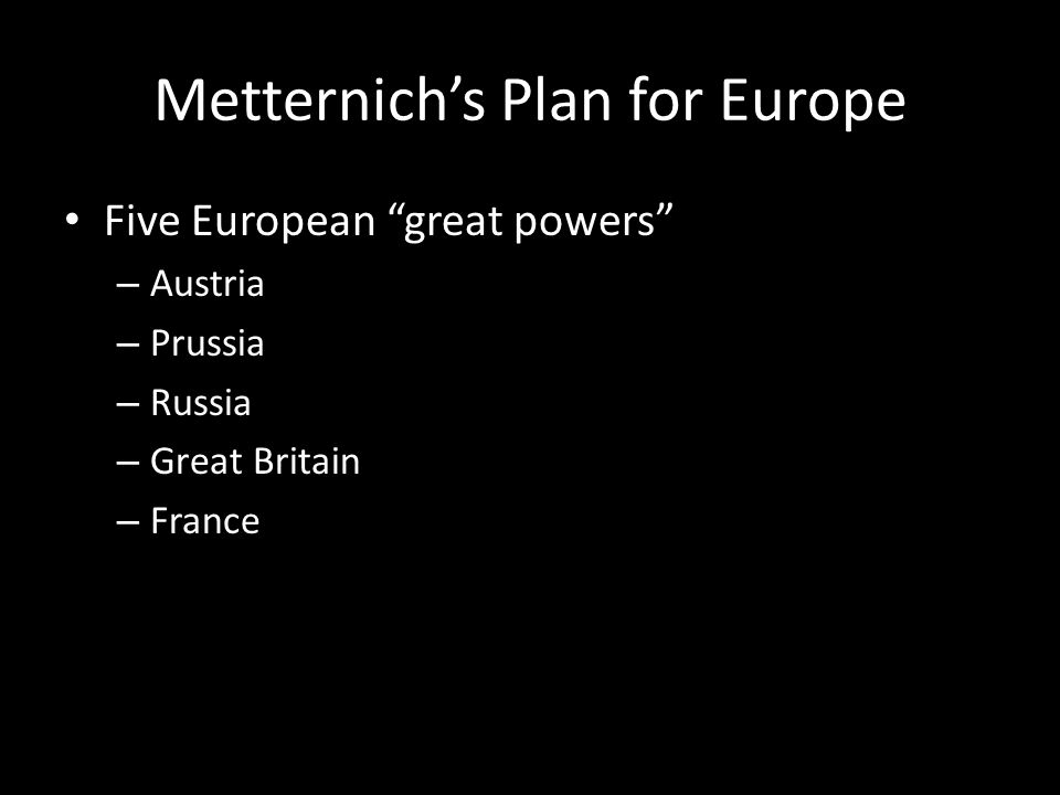 "Metternich's Plan for Europe Five European ""great powers"" – Austria – Prussia – Russia – Great Britain – France"
