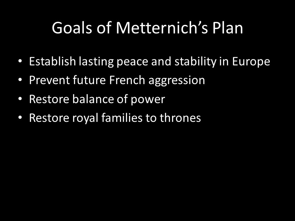 Goals of Metternich's Plan Establish lasting peace and stability in Europe Prevent future French aggression Restore balance of power Restore royal fam