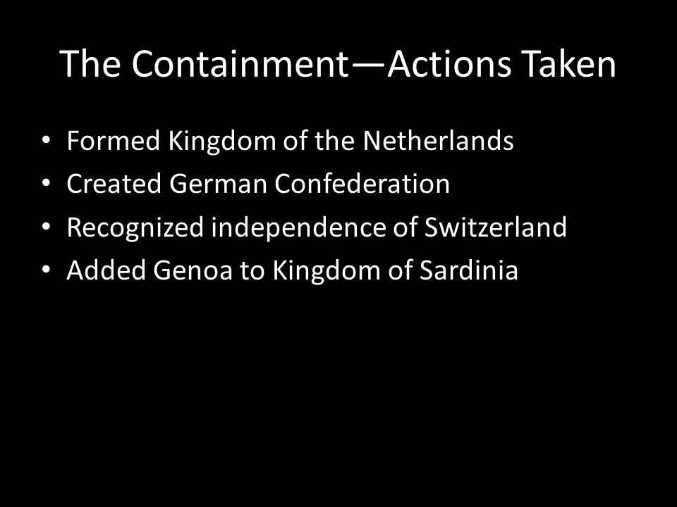 The Containment—Actions Taken Formed Kingdom of the Netherlands Created German Confederation Recognized independence of Switzerland Added Genoa to Kin