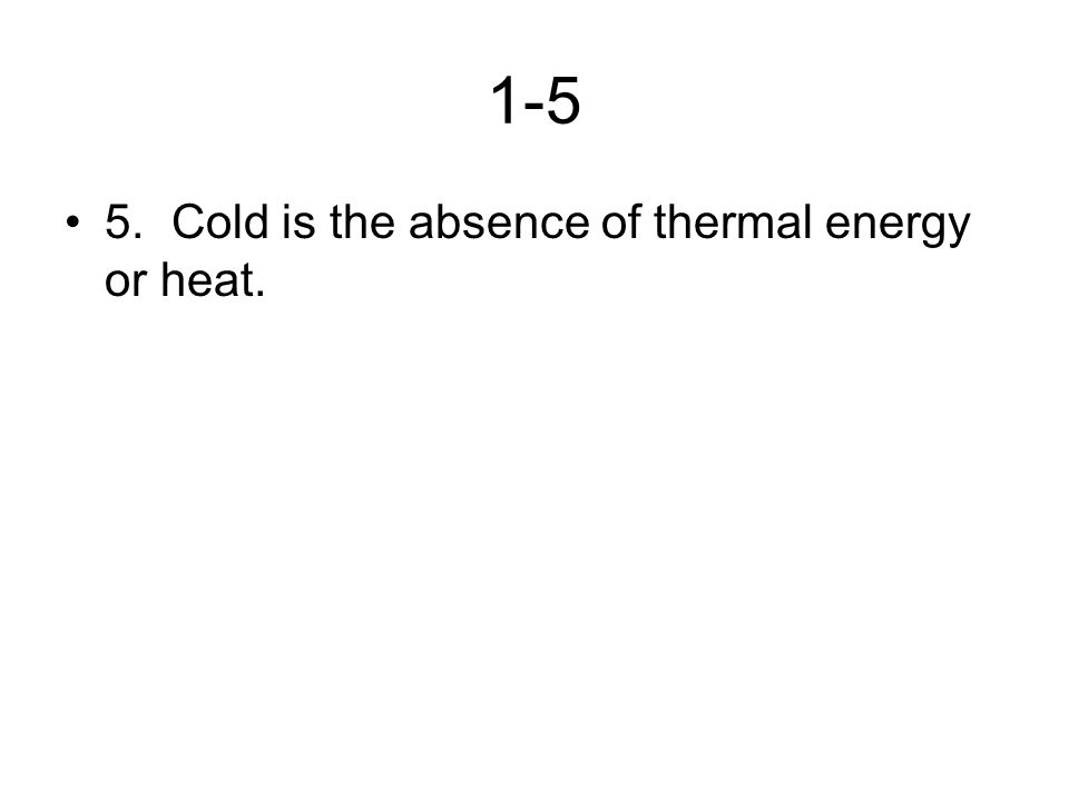 1-5 5.Cold is the absence of thermal energy or heat.
