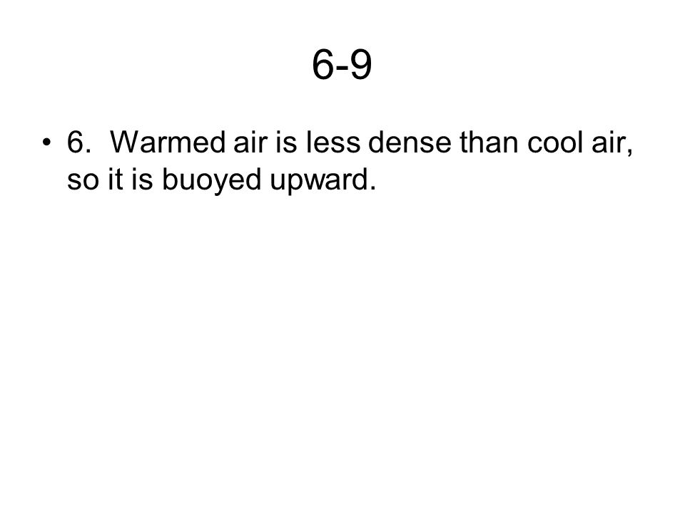 6-9 6.Warmed air is less dense than cool air, so it is buoyed upward.