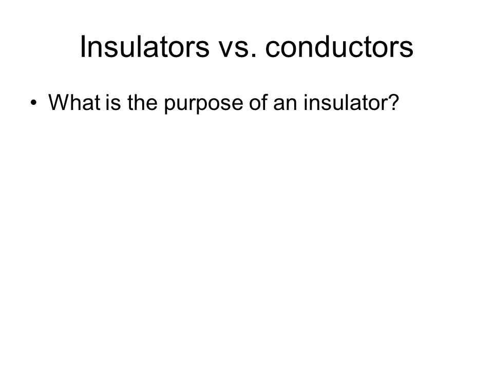 Insulators vs. conductors What is the purpose of an insulator?