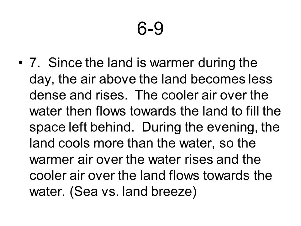 6-9 7.Since the land is warmer during the day, the air above the land becomes less dense and rises. The cooler air over the water then flows towards t