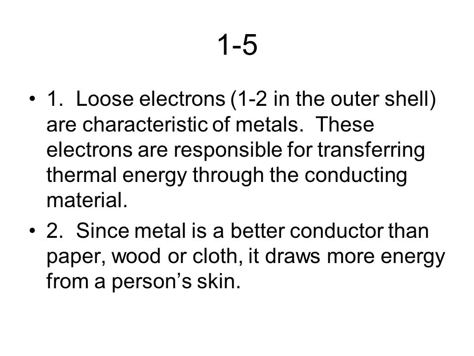 1-5 1.Loose electrons (1-2 in the outer shell) are characteristic of metals. These electrons are responsible for transferring thermal energy through t