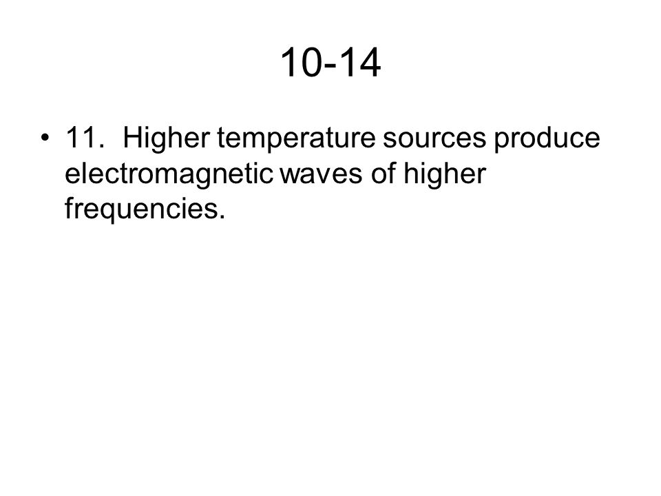 10-14 11. Higher temperature sources produce electromagnetic waves of higher frequencies.