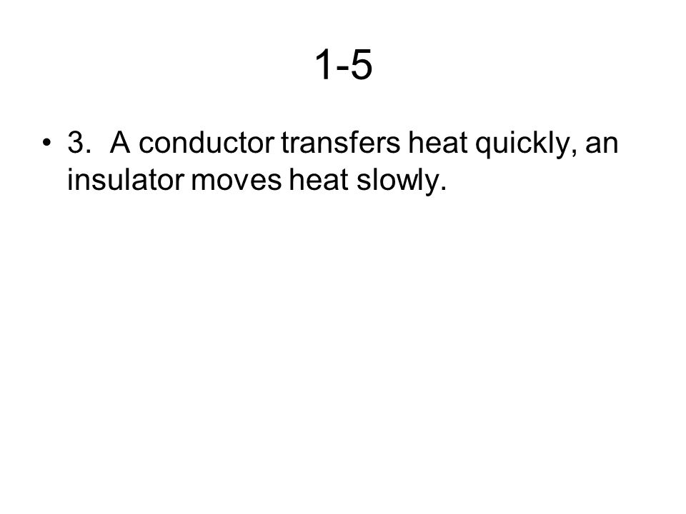 1-5 3.A conductor transfers heat quickly, an insulator moves heat slowly.