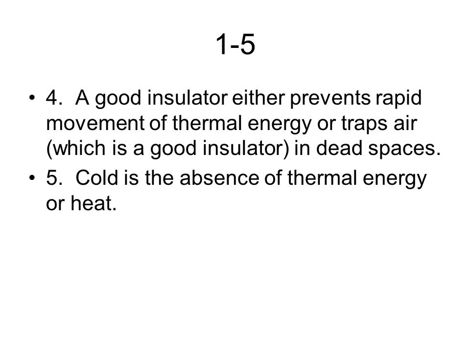 1-5 4.A good insulator either prevents rapid movement of thermal energy or traps air (which is a good insulator) in dead spaces. 5.Cold is the absence