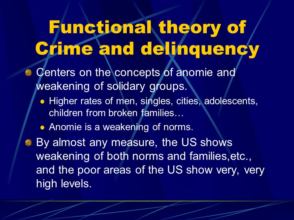 Functional theory of Crime and delinquency Centers on the concepts of anomie and weakening of solidary groups.