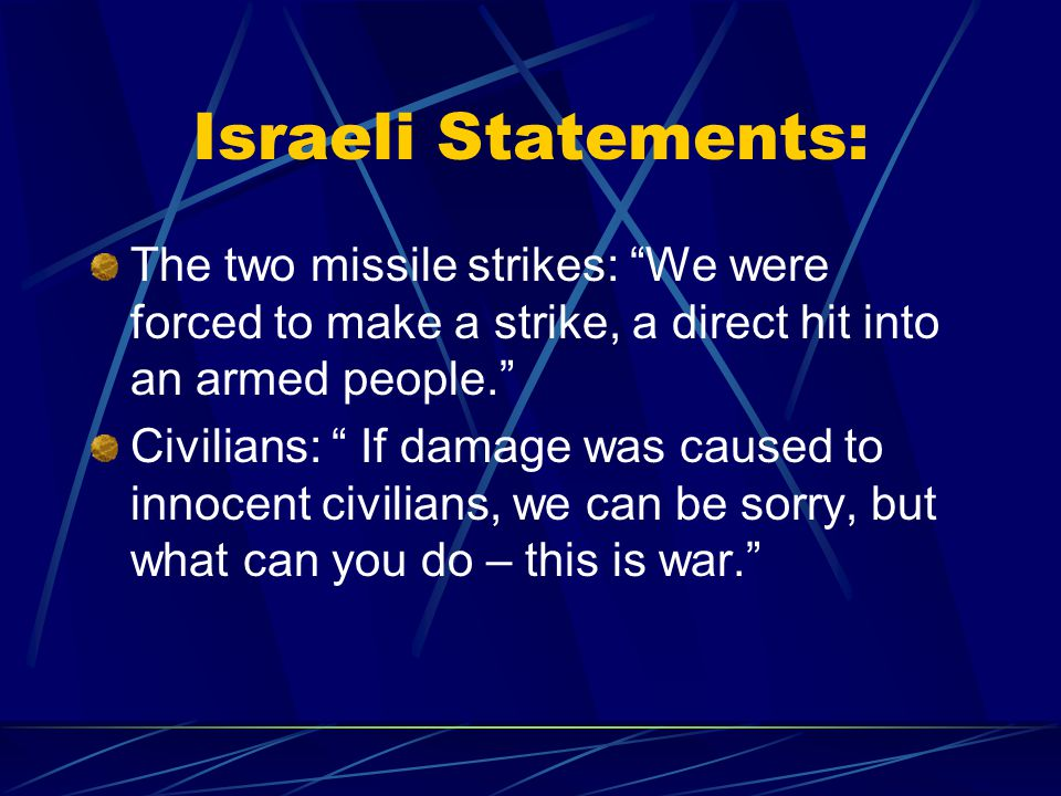 Israeli Statements: The two missile strikes: We were forced to make a strike, a direct hit into an armed people. Civilians: If damage was caused to innocent civilians, we can be sorry, but what can you do – this is war.
