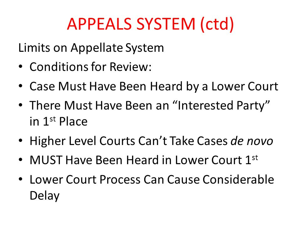 APPEALS SYSTEM (ctd) Limits on Appellate System Conditions for Review: Case Must Have Been Heard by a Lower Court There Must Have Been an Interested Party in 1 st Place Higher Level Courts Can't Take Cases de novo MUST Have Been Heard in Lower Court 1 st Lower Court Process Can Cause Considerable Delay