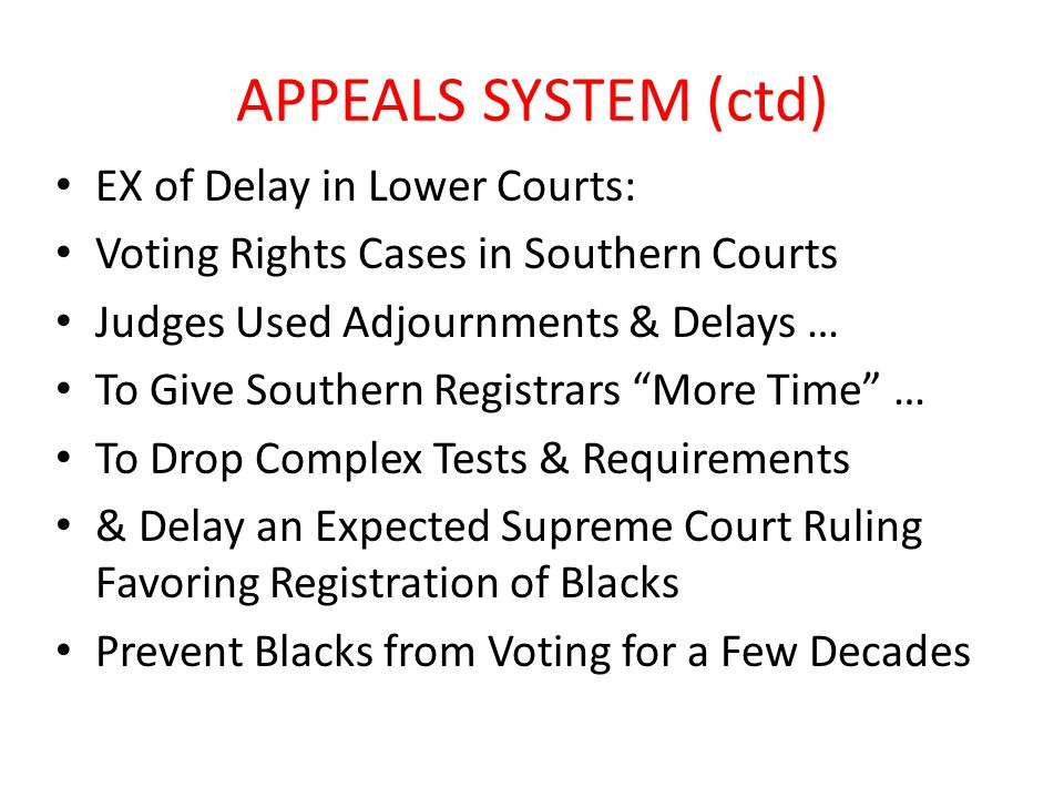 APPEALS SYSTEM (ctd) EX of Delay in Lower Courts: Voting Rights Cases in Southern Courts Judges Used Adjournments & Delays … To Give Southern Registrars More Time … To Drop Complex Tests & Requirements & Delay an Expected Supreme Court Ruling Favoring Registration of Blacks Prevent Blacks from Voting for a Few Decades
