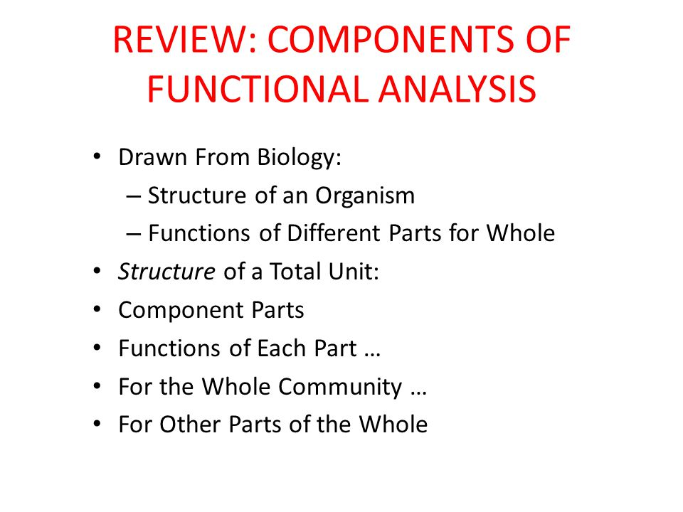 REVIEW: COMPONENTS OF FUNCTIONAL ANALYSIS Drawn From Biology: – Structure of an Organism – Functions of Different Parts for Whole Structure of a Total Unit: Component Parts Functions of Each Part … For the Whole Community … For Other Parts of the Whole