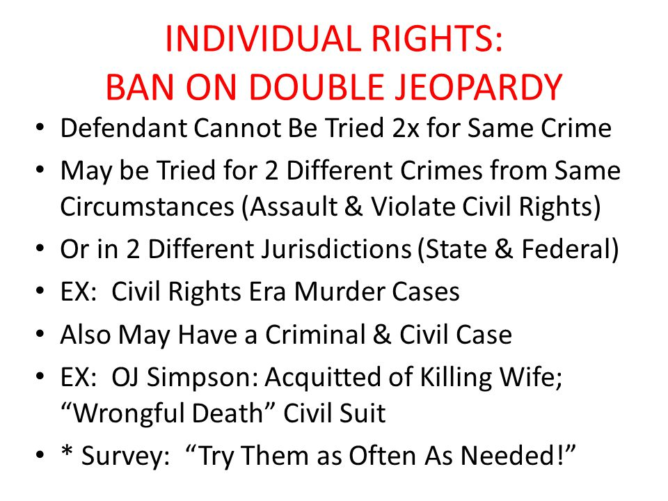 INDIVIDUAL RIGHTS: BAN ON DOUBLE JEOPARDY Defendant Cannot Be Tried 2x for Same Crime May be Tried for 2 Different Crimes from Same Circumstances (Assault & Violate Civil Rights) Or in 2 Different Jurisdictions (State & Federal) EX: Civil Rights Era Murder Cases Also May Have a Criminal & Civil Case EX: OJ Simpson: Acquitted of Killing Wife; Wrongful Death Civil Suit * Survey: Try Them as Often As Needed!