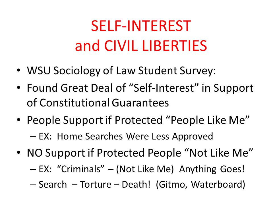 SELF-INTEREST and CIVIL LIBERTIES WSU Sociology of Law Student Survey: Found Great Deal of Self-Interest in Support of Constitutional Guarantees People Support if Protected People Like Me – EX: Home Searches Were Less Approved NO Support if Protected People Not Like Me – EX: Criminals – (Not Like Me) Anything Goes.