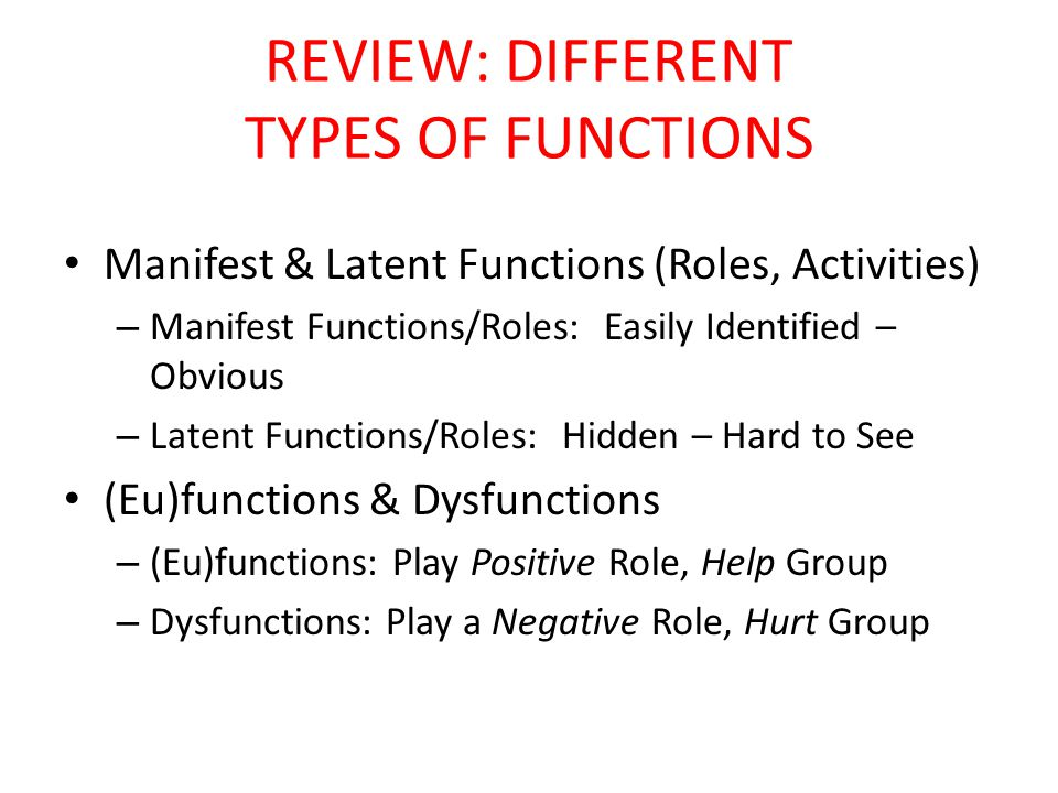 REVIEW: DIFFERENT TYPES OF FUNCTIONS Manifest & Latent Functions (Roles, Activities) – Manifest Functions/Roles: Easily Identified – Obvious – Latent Functions/Roles: Hidden – Hard to See (Eu)functions & Dysfunctions – (Eu)functions: Play Positive Role, Help Group – Dysfunctions: Play a Negative Role, Hurt Group