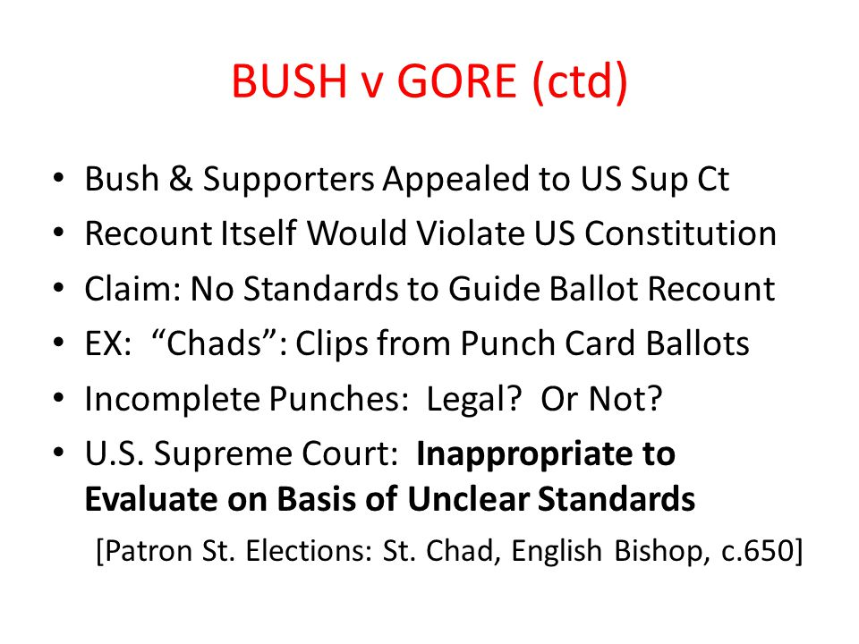 BUSH v GORE (ctd) Bush & Supporters Appealed to US Sup Ct Recount Itself Would Violate US Constitution Claim: No Standards to Guide Ballot Recount EX: Chads : Clips from Punch Card Ballots Incomplete Punches: Legal.