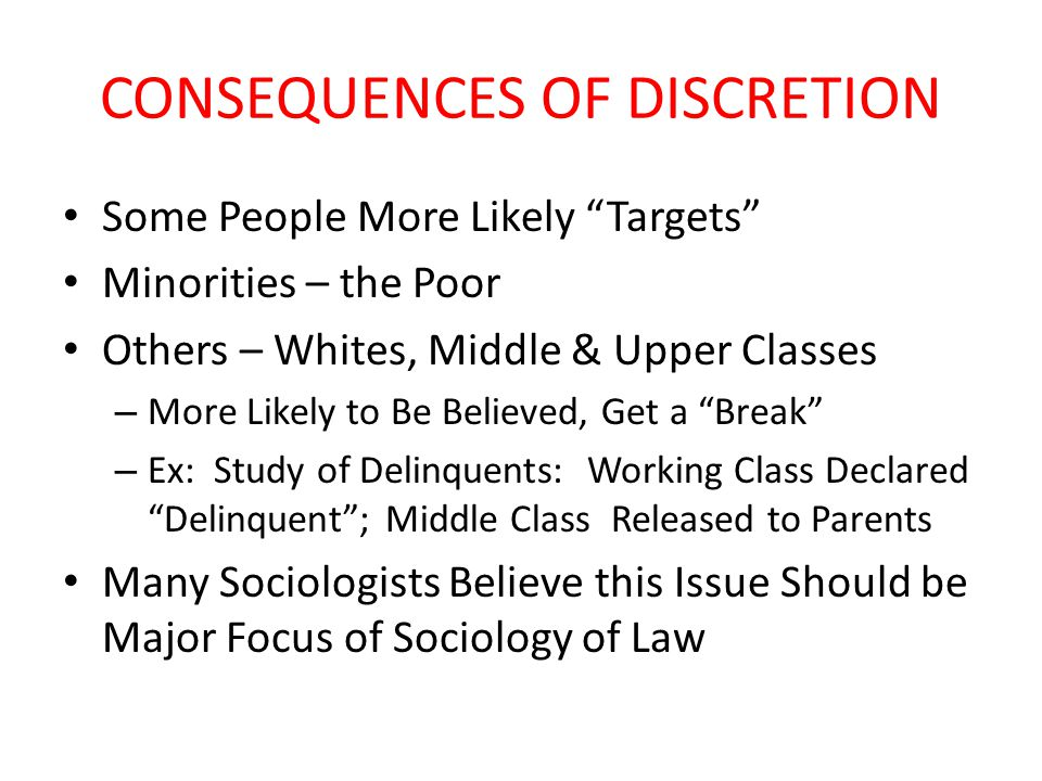 CONSEQUENCES OF DISCRETION Some People More Likely Targets Minorities – the Poor Others – Whites, Middle & Upper Classes – More Likely to Be Believed, Get a Break – Ex: Study of Delinquents: Working Class Declared Delinquent ; Middle Class Released to Parents Many Sociologists Believe this Issue Should be Major Focus of Sociology of Law