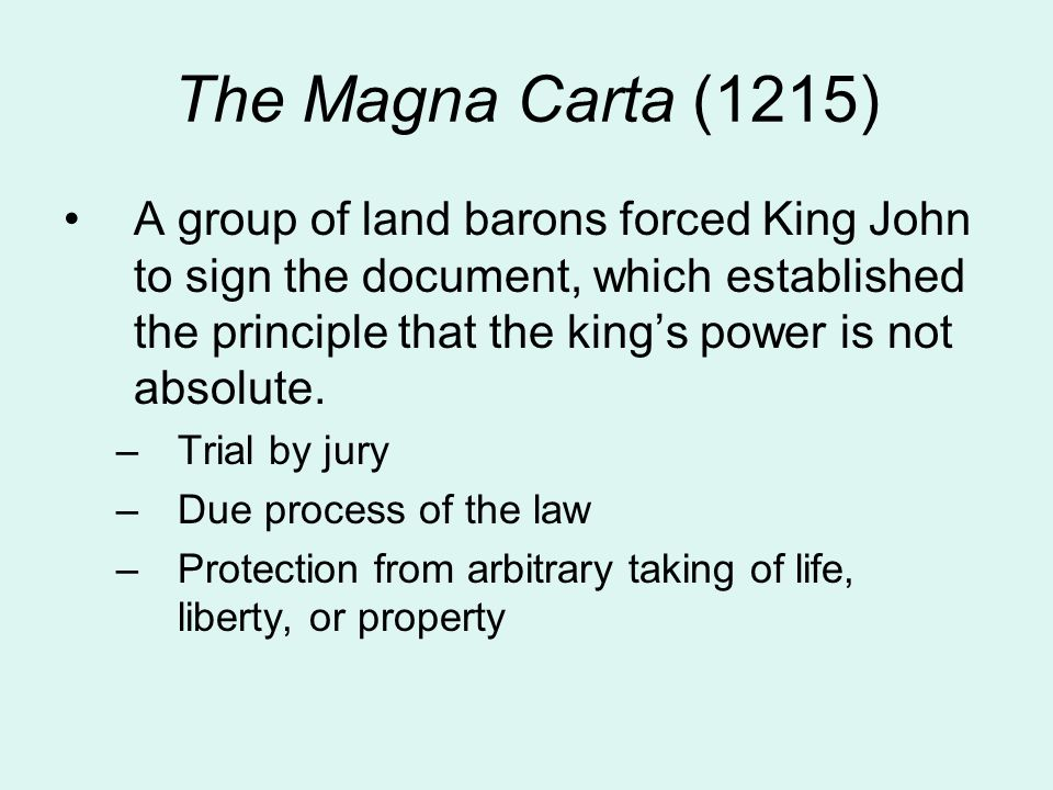 The Magna Carta (1215) A group of land barons forced King John to sign the document, which established the principle that the king's power is not absolute.