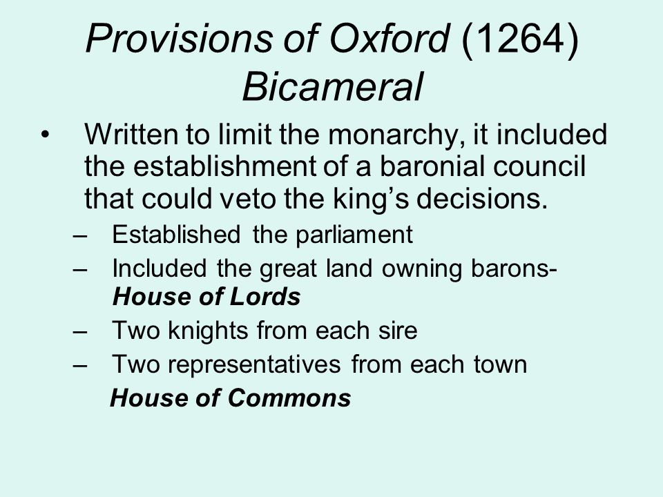 Provisions of Oxford (1264) Bicameral Written to limit the monarchy, it included the establishment of a baronial council that could veto the king's de