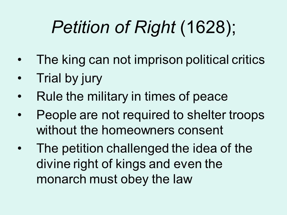 Petition of Right (1628); The king can not imprison political critics Trial by jury Rule the military in times of peace People are not required to she