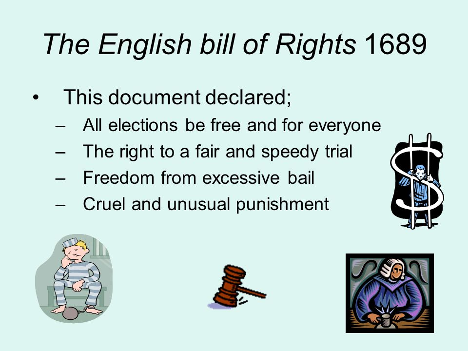 The English bill of Rights 1689 This document declared; –All elections be free and for everyone –The right to a fair and speedy trial –Freedom from ex